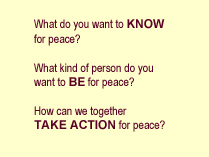 What do you want to KNOW for peace?  What kind of person do you want to BE for peace? How can we together TAKE ACTION for peace?